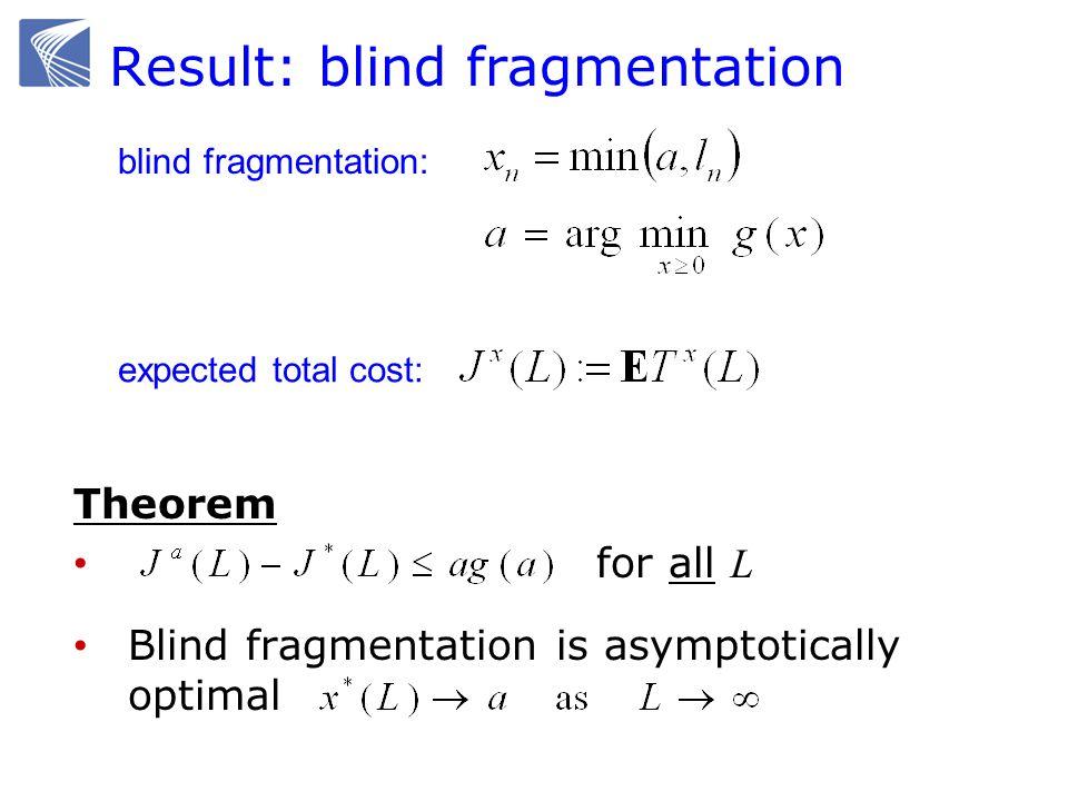 Result: blind fragmentation Theorem for all L Blind fragmentation is asymptotically optimal blind fragmentation: expected total cost: