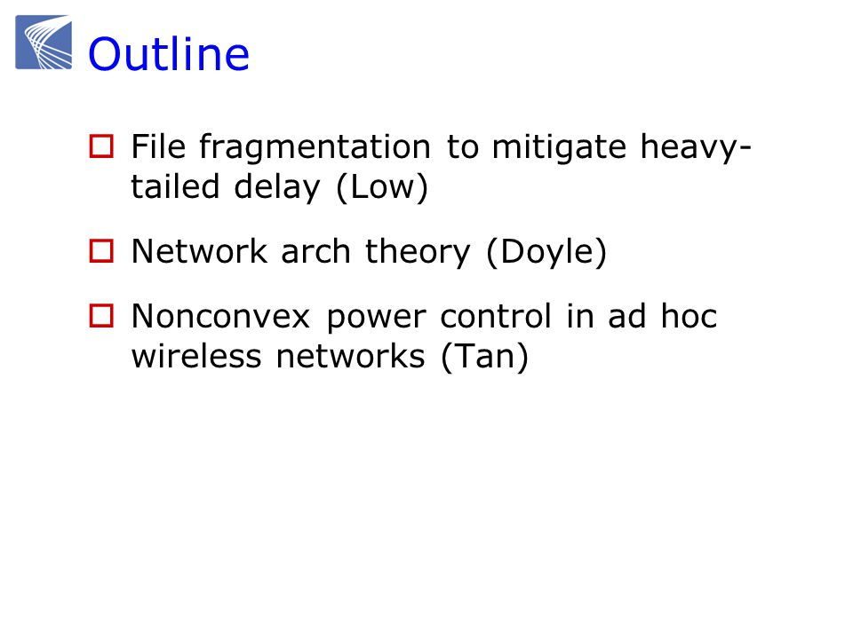 Outline  File fragmentation to mitigate heavy- tailed delay (Low)  Network arch theory (Doyle)  Nonconvex power control in ad hoc wireless networks (Tan)
