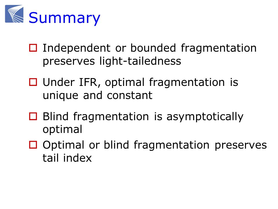 Summary  Independent or bounded fragmentation preserves light-tailedness  Under IFR, optimal fragmentation is unique and constant  Blind fragmentation is asymptotically optimal  Optimal or blind fragmentation preserves tail index