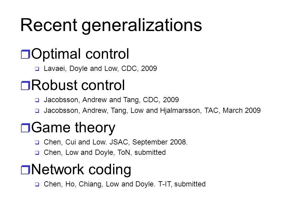 Recent generalizations r Optimal control  Lavaei, Doyle and Low, CDC, 2009 r Robust control  Jacobsson, Andrew and Tang, CDC, 2009  Jacobsson, Andrew, Tang, Low and Hjalmarsson, TAC, March 2009 r Game theory  Chen, Cui and Low.