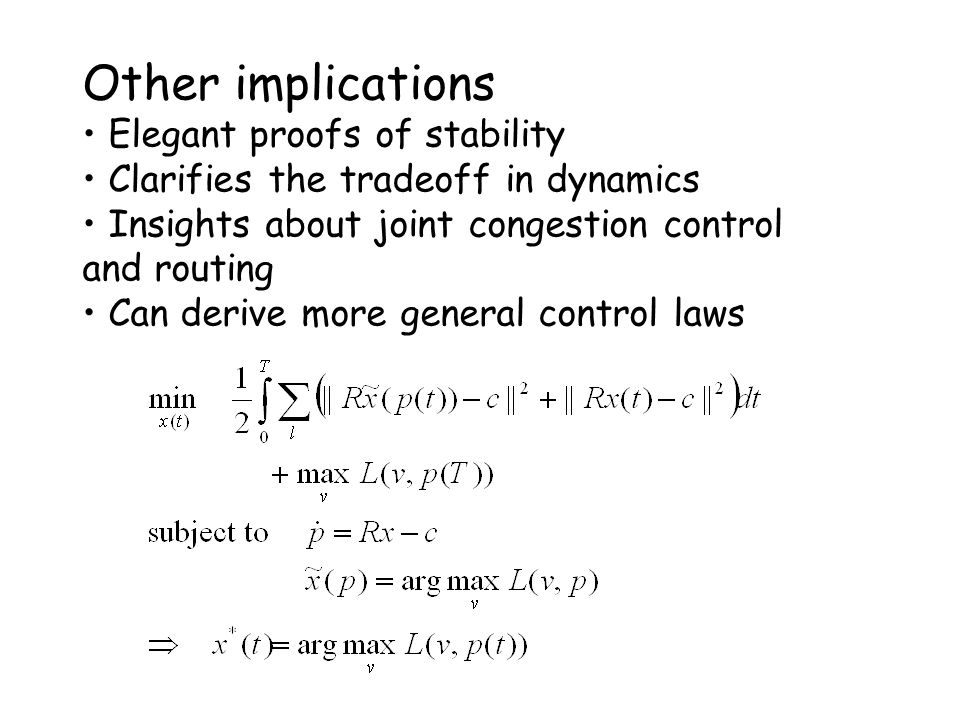 Other implications Elegant proofs of stability Clarifies the tradeoff in dynamics Insights about joint congestion control and routing Can derive more general control laws