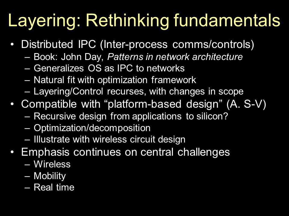 Layering: Rethinking fundamentals Distributed IPC (Inter-process comms/controls) –Book: John Day, Patterns in network architecture –Generalizes OS as IPC to networks –Natural fit with optimization framework –Layering/Control recurses, with changes in scope Compatible with platform-based design (A.