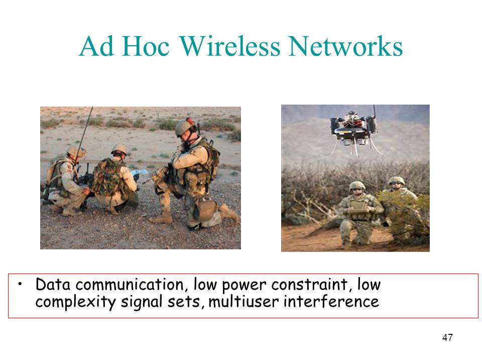 Ad Hoc Wireless Networks 47 Data communication, low power constraint, low complexity signal sets, multiuser interference