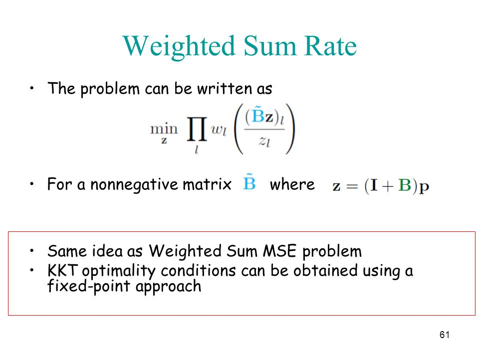 Weighted Sum Rate The problem can be written as For a nonnegative matrix where Same idea as Weighted Sum MSE problem KKT optimality conditions can be obtained using a fixed-point approach 61