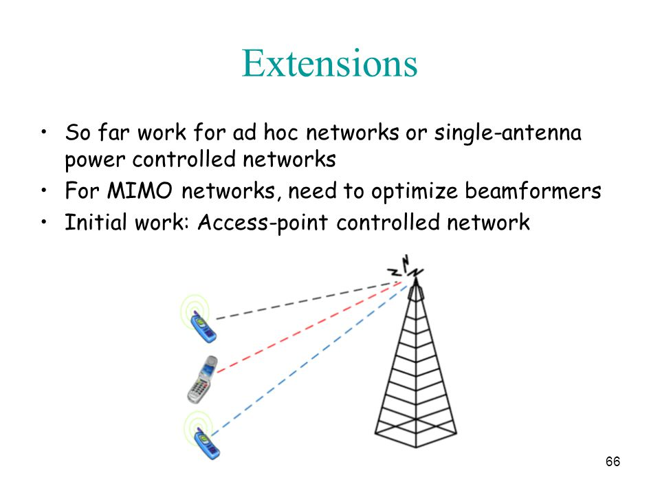 Extensions So far work for ad hoc networks or single-antenna power controlled networks For MIMO networks, need to optimize beamformers Initial work: Access-point controlled network 66