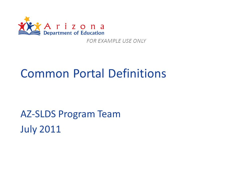 Common Portal Definitions AZ-SLDS Program Team July 2011 FOR EXAMPLE USE ONLY
