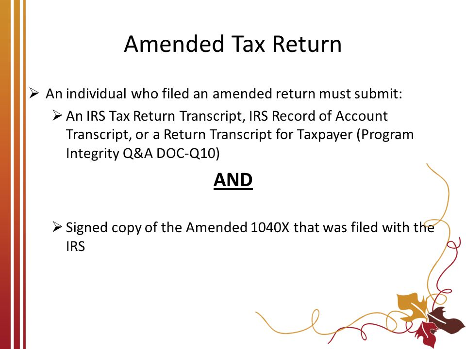 Amended Tax Return  An individual who filed an amended return must submit:  An IRS Tax Return Transcript, IRS Record of Account Transcript, or a Ret