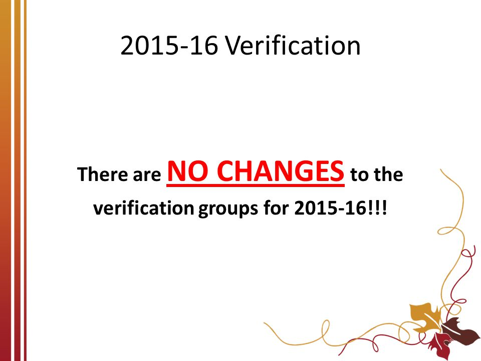 2015-16 Verification There are NO CHANGES to the verification groups for 2015-16!!!