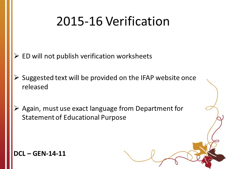 2015-16 Verification  ED will not publish verification worksheets  Suggested text will be provided on the IFAP website once released  Again, must u