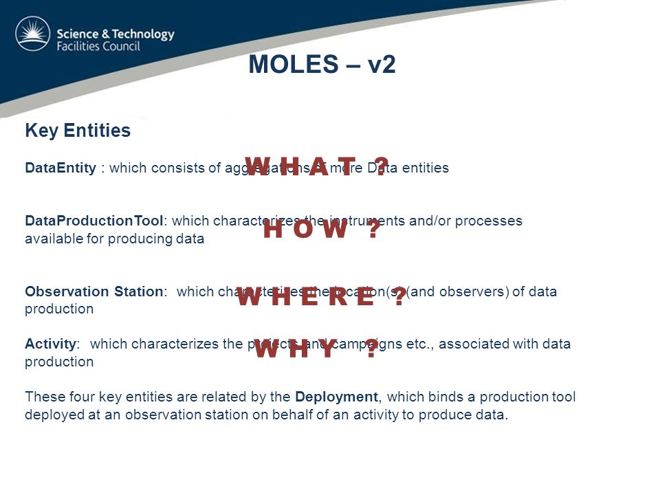 Key Entities DataEntity : which consists of aggregations of more Data entities DataProductionTool: which characterizes the instruments and/or processes available for producing data Observation Station: which characterizes the location(s) (and observers) of data production Activity: which characterizes the projects and campaigns etc., associated with data production These four key entities are related by the Deployment, which binds a production tool deployed at an observation station on behalf of an activity to produce data.