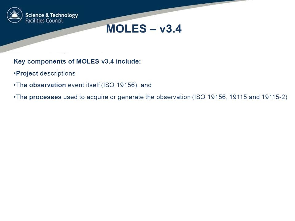 MOLES – v3.4 Key components of MOLES v3.4 include: Project descriptions The observation event itself (ISO 19156), and The processes used to acquire or generate the observation (ISO 19156, 19115 and 19115-2)