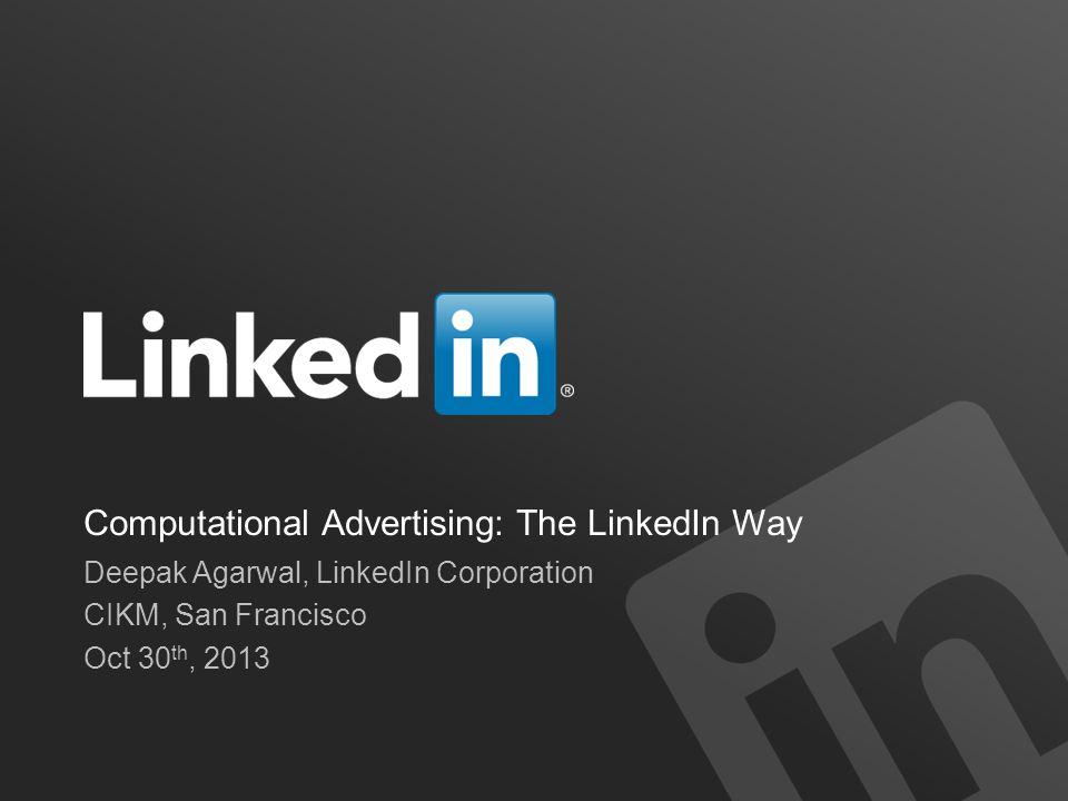 Computational Advertising: The LinkedIn Way Deepak Agarwal, LinkedIn Corporation CIKM, San Francisco Oct 30 th, 2013