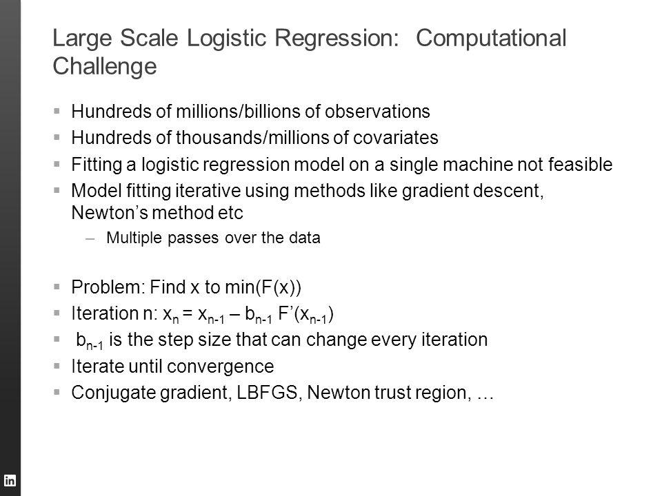 Large Scale Logistic Regression: Computational Challenge  Hundreds of millions/billions of observations  Hundreds of thousands/millions of covariate
