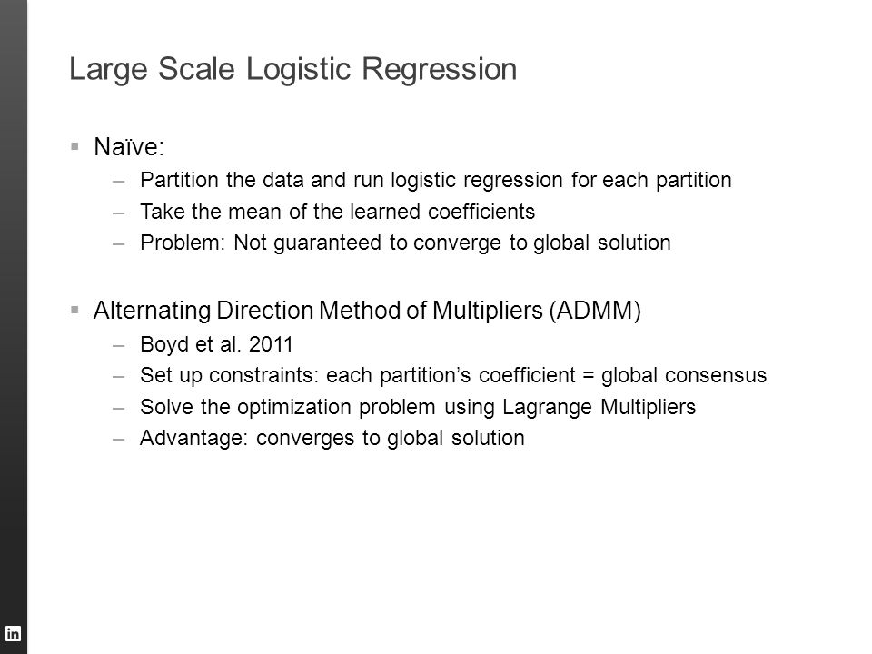 Large Scale Logistic Regression  Naïve: –Partition the data and run logistic regression for each partition –Take the mean of the learned coefficients