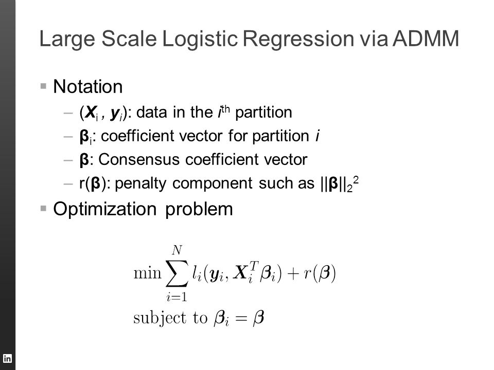 Large Scale Logistic Regression via ADMM  Notation –(X i, y i ): data in the i th partition –β i : coefficient vector for partition i –β: Consensus c