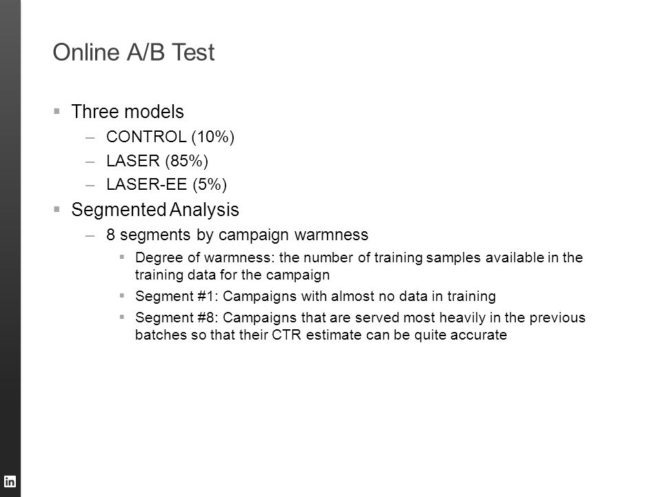Online A/B Test  Three models –CONTROL (10%) –LASER (85%) –LASER-EE (5%)  Segmented Analysis –8 segments by campaign warmness  Degree of warmness: