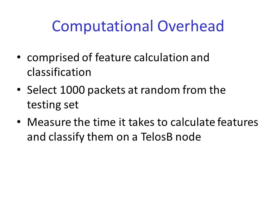 Computational Overhead comprised of feature calculation and classification Select 1000 packets at random from the testing set Measure the time it takes to calculate features and classify them on a TelosB node