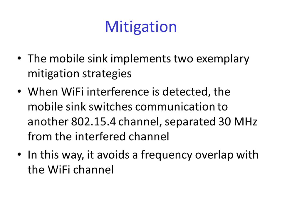 Mitigation The mobile sink implements two exemplary mitigation strategies When WiFi interference is detected, the mobile sink switches communication to another 802.15.4 channel, separated 30 MHz from the interfered channel In this way, it avoids a frequency overlap with the WiFi channel
