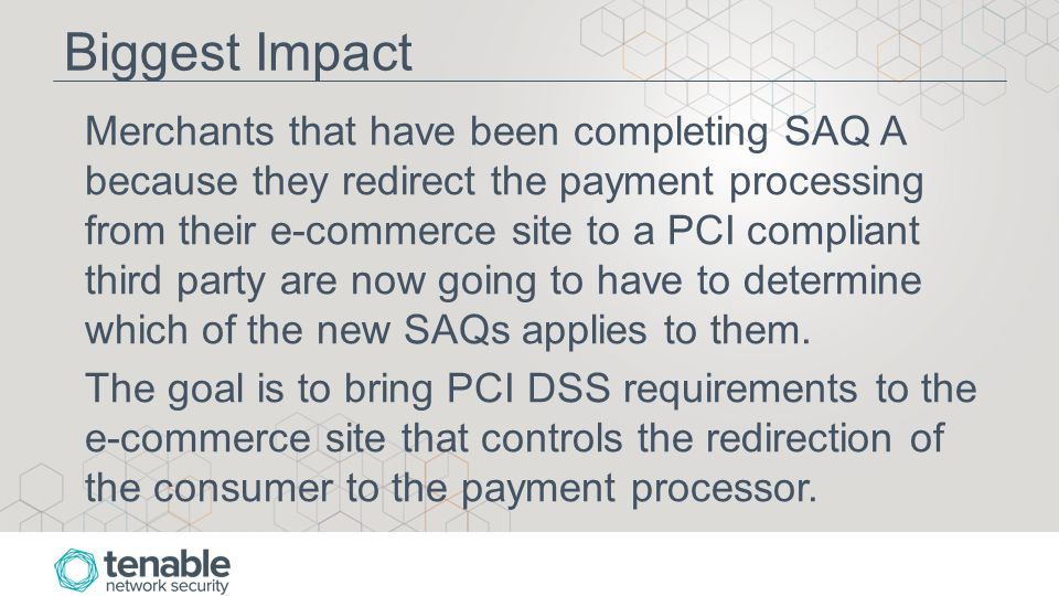 Biggest Impact Merchants that have been completing SAQ A because they redirect the payment processing from their e-commerce site to a PCI compliant third party are now going to have to determine which of the new SAQs applies to them.
