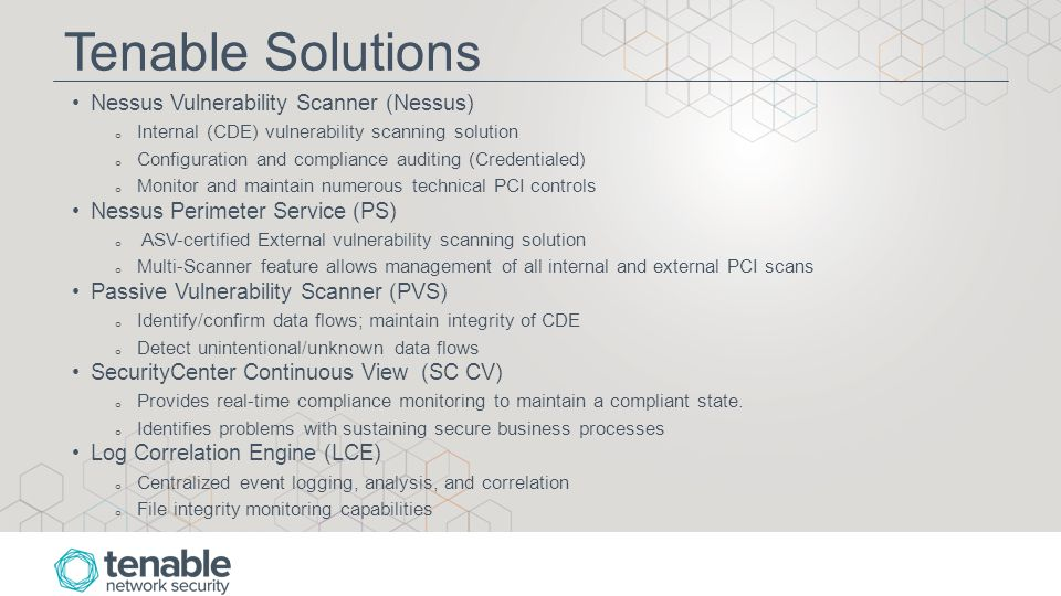 Tenable Solutions Nessus Vulnerability Scanner (Nessus) o Internal (CDE) vulnerability scanning solution o Configuration and compliance auditing (Credentialed) o Monitor and maintain numerous technical PCI controls Nessus Perimeter Service (PS) o ASV-certified External vulnerability scanning solution o Multi-Scanner feature allows management of all internal and external PCI scans Passive Vulnerability Scanner (PVS) o Identify/confirm data flows; maintain integrity of CDE o Detect unintentional/unknown data flows SecurityCenter Continuous View (SC CV) o Provides real-time compliance monitoring to maintain a compliant state.