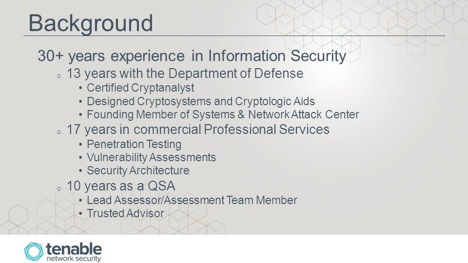 Background 30+ years experience in Information Security o 13 years with the Department of Defense Certified Cryptanalyst Designed Cryptosystems and Cryptologic Aids Founding Member of Systems & Network Attack Center o 17 years in commercial Professional Services Penetration Testing Vulnerability Assessments Security Architecture o 10 years as a QSA Lead Assessor/Assessment Team Member Trusted Advisor