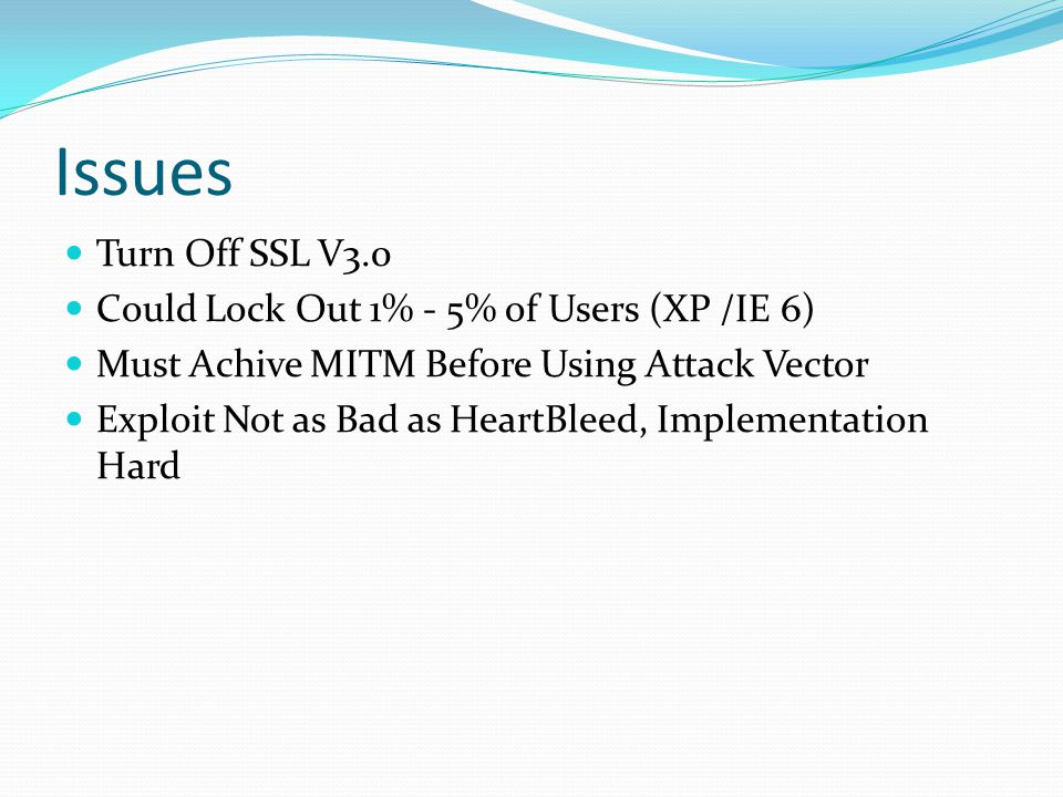 Issues Turn Off SSL V3.0 Could Lock Out 1% - 5% of Users (XP /IE 6) Must Achive MITM Before Using Attack Vector Exploit Not as Bad as HeartBleed, Impl