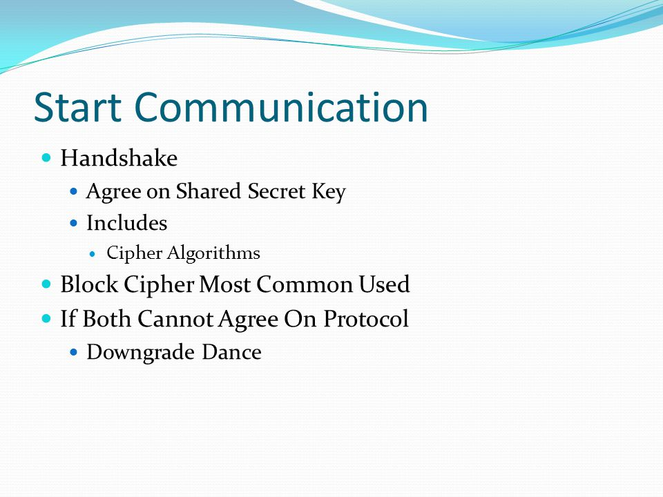 Start Communication Handshake Agree on Shared Secret Key Includes Cipher Algorithms Block Cipher Most Common Used If Both Cannot Agree On Protocol Dow