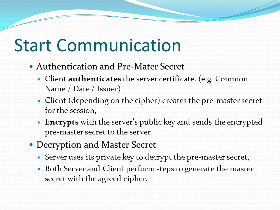 Start Communication Authentication and Pre-Mater Secret Client authenticates the server certificate. (e.g. Common Name / Date / Issuer) Client (depend