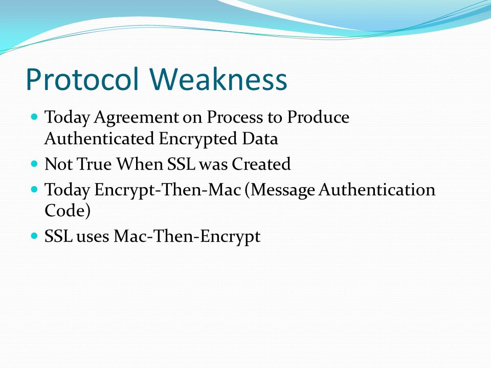 Protocol Weakness Today Agreement on Process to Produce Authenticated Encrypted Data Not True When SSL was Created Today Encrypt-Then-Mac (Message Aut