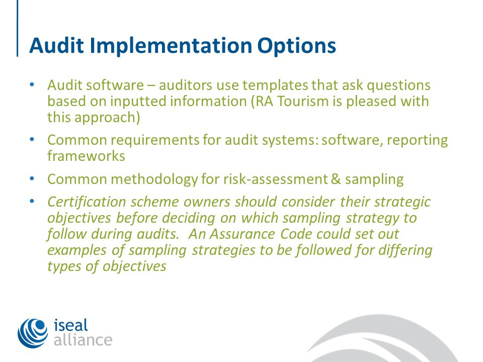 Audit Implementation Options Audit software – auditors use templates that ask questions based on inputted information (RA Tourism is pleased with this approach) Common requirements for audit systems: software, reporting frameworks Common methodology for risk-assessment & sampling Certification scheme owners should consider their strategic objectives before deciding on which sampling strategy to follow during audits.