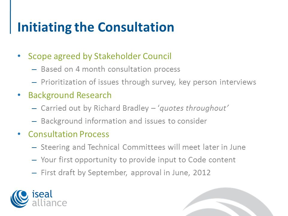 Initiating the Consultation Scope agreed by Stakeholder Council – Based on 4 month consultation process – Prioritization of issues through survey, key person interviews Background Research – Carried out by Richard Bradley – 'quotes throughout' – Background information and issues to consider Consultation Process – Steering and Technical Committees will meet later in June – Your first opportunity to provide input to Code content – First draft by September, approval in June, 2012