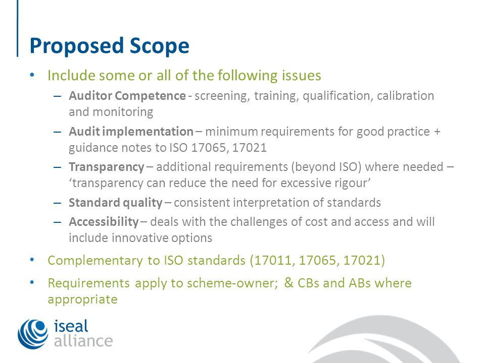 Proposed Scope Include some or all of the following issues – Auditor Competence - screening, training, qualification, calibration and monitoring – Audit implementation – minimum requirements for good practice + guidance notes to ISO 17065, 17021 – Transparency – additional requirements (beyond ISO) where needed – 'transparency can reduce the need for excessive rigour' – Standard quality – consistent interpretation of standards – Accessibility – deals with the challenges of cost and access and will include innovative options Complementary to ISO standards (17011, 17065, 17021) Requirements apply to scheme-owner; & CBs and ABs where appropriate