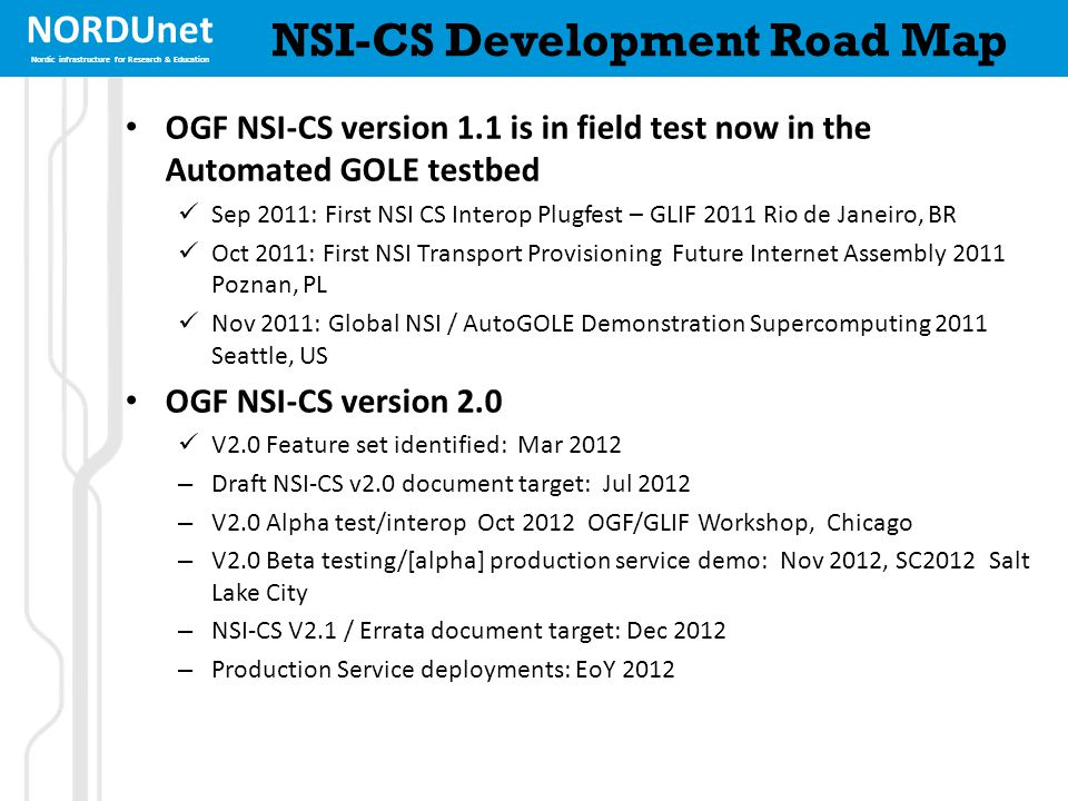 NORDUnet Nordic infrastructure for Research & Education NSI-CS Development Road Map OGF NSI-CS version 1.1 is in field test now in the Automated GOLE testbed Sep 2011: First NSI CS Interop Plugfest – GLIF 2011 Rio de Janeiro, BR Oct 2011: First NSI Transport Provisioning Future Internet Assembly 2011 Poznan, PL Nov 2011: Global NSI / AutoGOLE Demonstration Supercomputing 2011 Seattle, US OGF NSI-CS version 2.0 V2.0 Feature set identified: Mar 2012 – Draft NSI-CS v2.0 document target: Jul 2012 – V2.0 Alpha test/interop Oct 2012 OGF/GLIF Workshop, Chicago – V2.0 Beta testing/[alpha] production service demo: Nov 2012, SC2012 Salt Lake City – NSI-CS V2.1 / Errata document target: Dec 2012 – Production Service deployments: EoY 2012