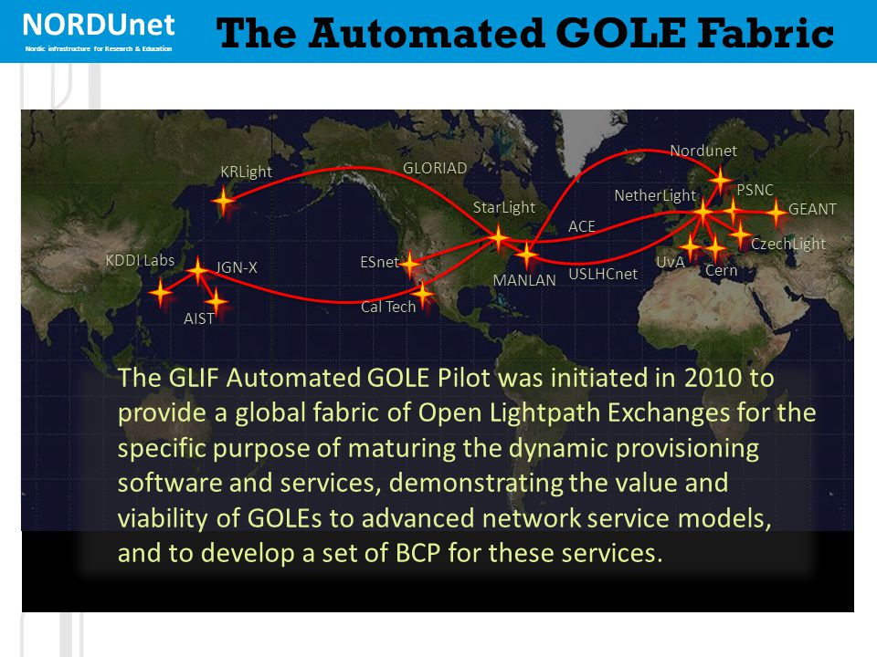 NORDUnet Nordic infrastructure for Research & Education The Automated GOLE Fabric USLHCnet PSNC JGN-X MANLAN NetherLight Cern UvA CzechLight KRLight AIST KDDI Labs StarLight ESnet Cal Tech GLORIAD GEANT ACE Nordunet The GLIF Automated GOLE Pilot was initiated in 2010 to provide a global fabric of Open Lightpath Exchanges for the specific purpose of maturing the dynamic provisioning software and services, demonstrating the value and viability of GOLEs to advanced network service models, and to develop a set of BCP for these services.