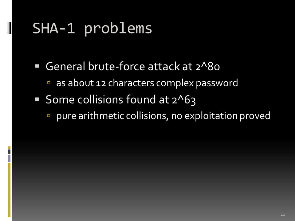SHA-1 problems  General brute-force attack at 2^80  as about 12 characters complex password  Some collisions found at 2^63  pure arithmetic collisions, no exploitation proved 10