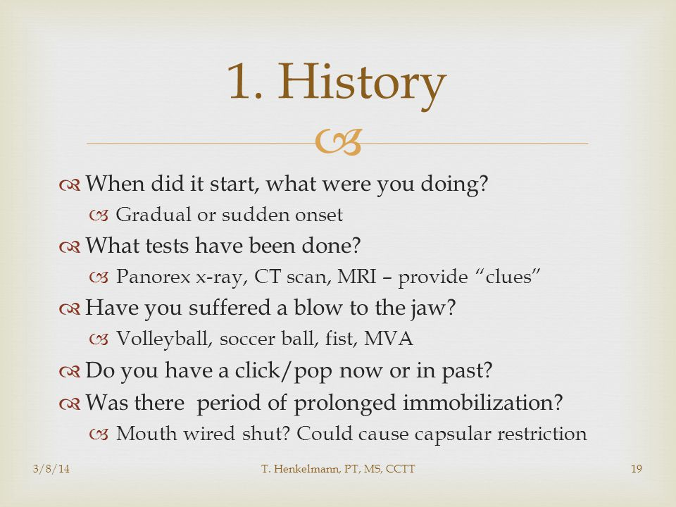 """  When did it start, what were you doing?  Gradual or sudden onset  What tests have been done?  Panorex x-ray, CT scan, MRI – provide """"clues""""  H"""