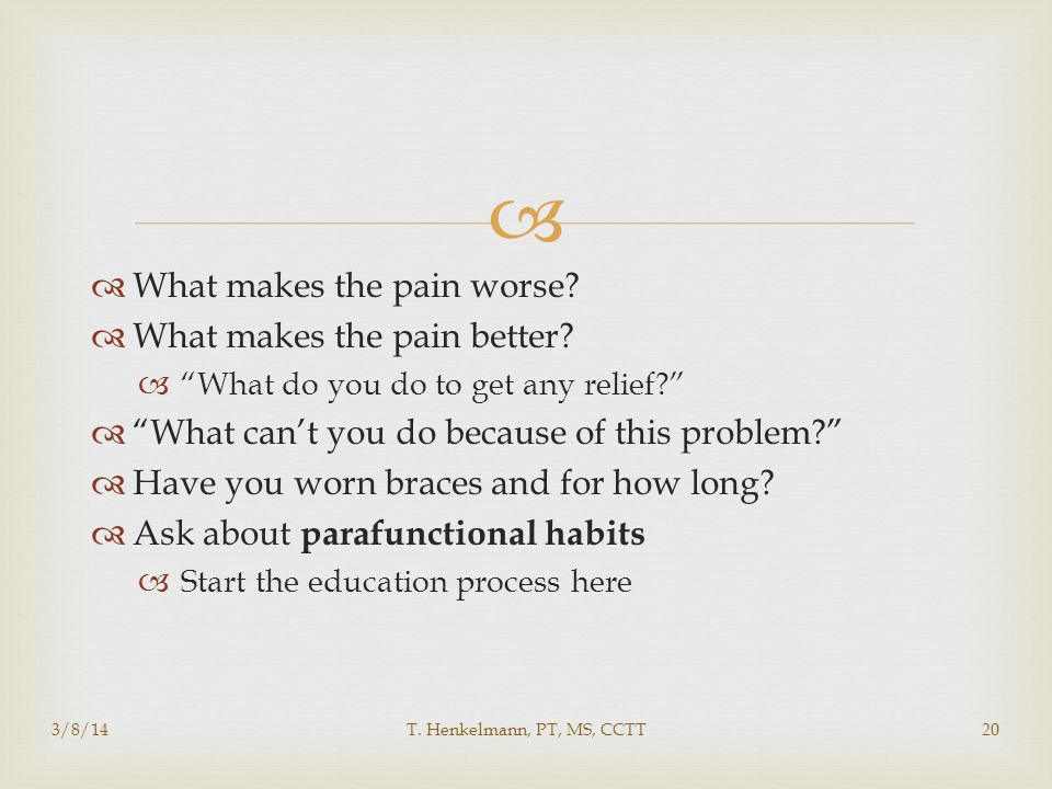 """  What makes the pain worse?  What makes the pain better?  """"What do you do to get any relief?""""  """"What can't you do because of this problem?""""  Ha"""