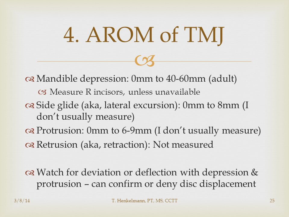   Mandible depression: 0mm to 40-60mm (adult)  Measure R incisors, unless unavailable  Side glide (aka, lateral excursion): 0mm to 8mm (I don't usually measure)  Protrusion: 0mm to 6-9mm (I don't usually measure)  Retrusion (aka, retraction): Not measured  Watch for deviation or deflection with depression & protrusion – can confirm or deny disc displacement 4.