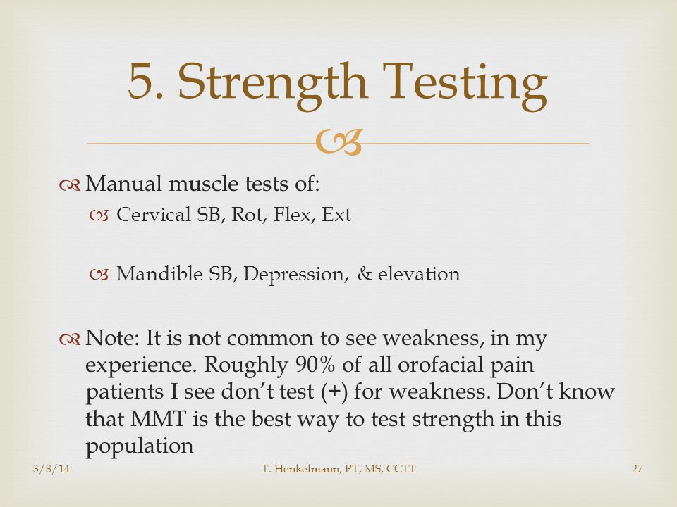   Manual muscle tests of:  Cervical SB, Rot, Flex, Ext  Mandible SB, Depression, & elevation  Note: It is not common to see weakness, in my experience.