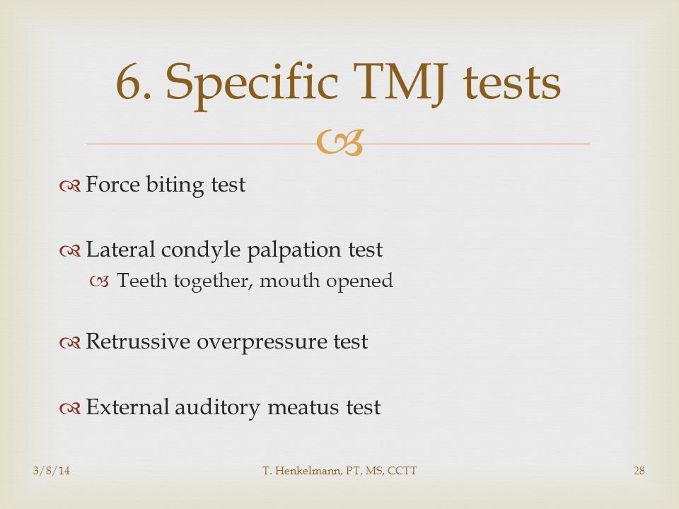   Force biting test  Lateral condyle palpation test  Teeth together, mouth opened  Retrussive overpressure test  External auditory meatus test 6