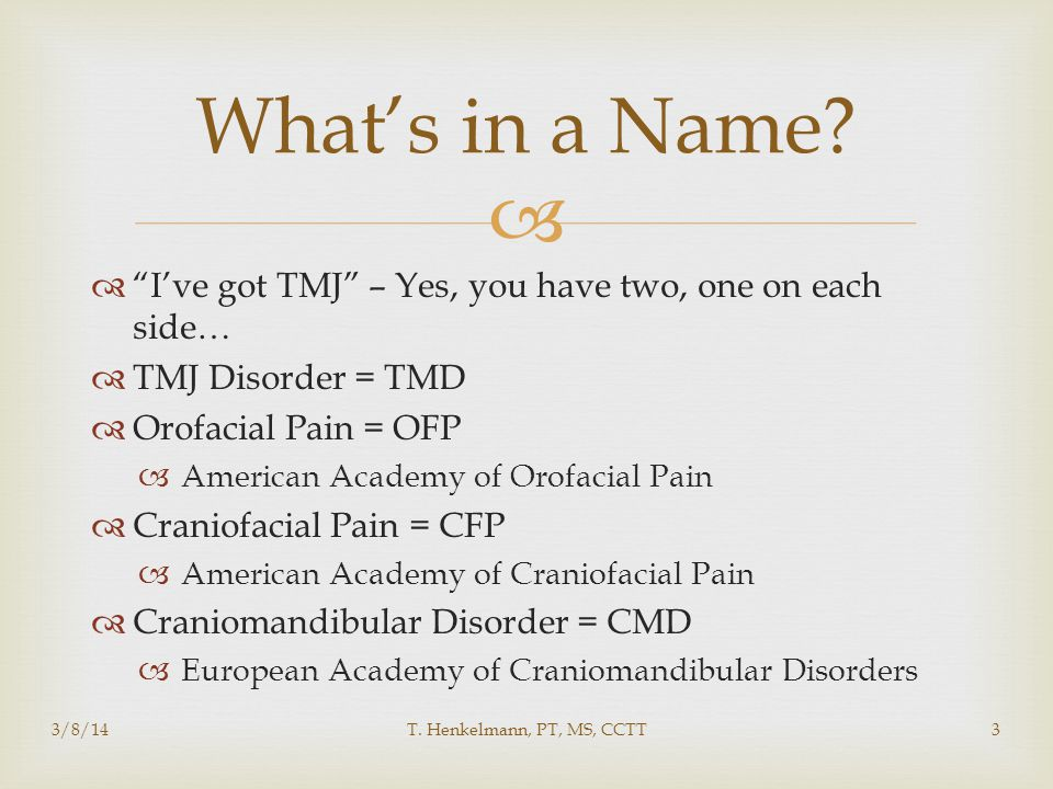   I've got TMJ – Yes, you have two, one on each side…  TMJ Disorder = TMD  Orofacial Pain = OFP  American Academy of Orofacial Pain  Craniofacial Pain = CFP  American Academy of Craniofacial Pain  Craniomandibular Disorder = CMD  European Academy of Craniomandibular Disorders What's in a Name.