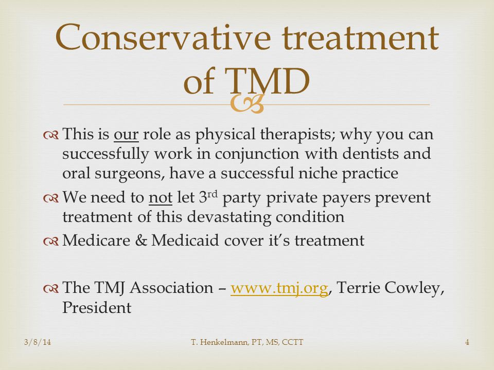   This is our role as physical therapists; why you can successfully work in conjunction with dentists and oral surgeons, have a successful niche practice  We need to not let 3 rd party private payers prevent treatment of this devastating condition  Medicare & Medicaid cover it's treatment  The TMJ Association – www.tmj.org, Terrie Cowley, Presidentwww.tmj.org Conservative treatment of TMD 3/8/14T.
