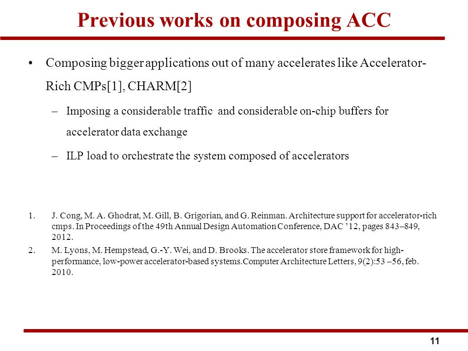 Previous works on composing ACC Composing bigger applications out of many accelerates like Accelerator- Rich CMPs[1], CHARM[2] –Imposing a considerable traffic and considerable on-chip buffers for accelerator data exchange –ILP load to orchestrate the system composed of accelerators 1.J.