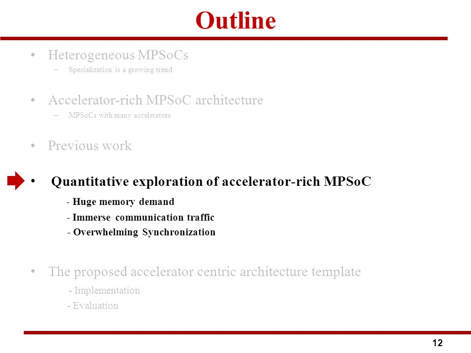 Outline Heterogeneous MPSoCs –Specialization is a growing trend Accelerator-rich MPSoC architecture –MPSoCs with many accelerators Previous work Quantitative exploration of accelerator-rich MPSoC - Huge memory demand - Immerse communication traffic - Overwhelming Synchronization The proposed accelerator centric architecture template - Implementation - Evaluation 12