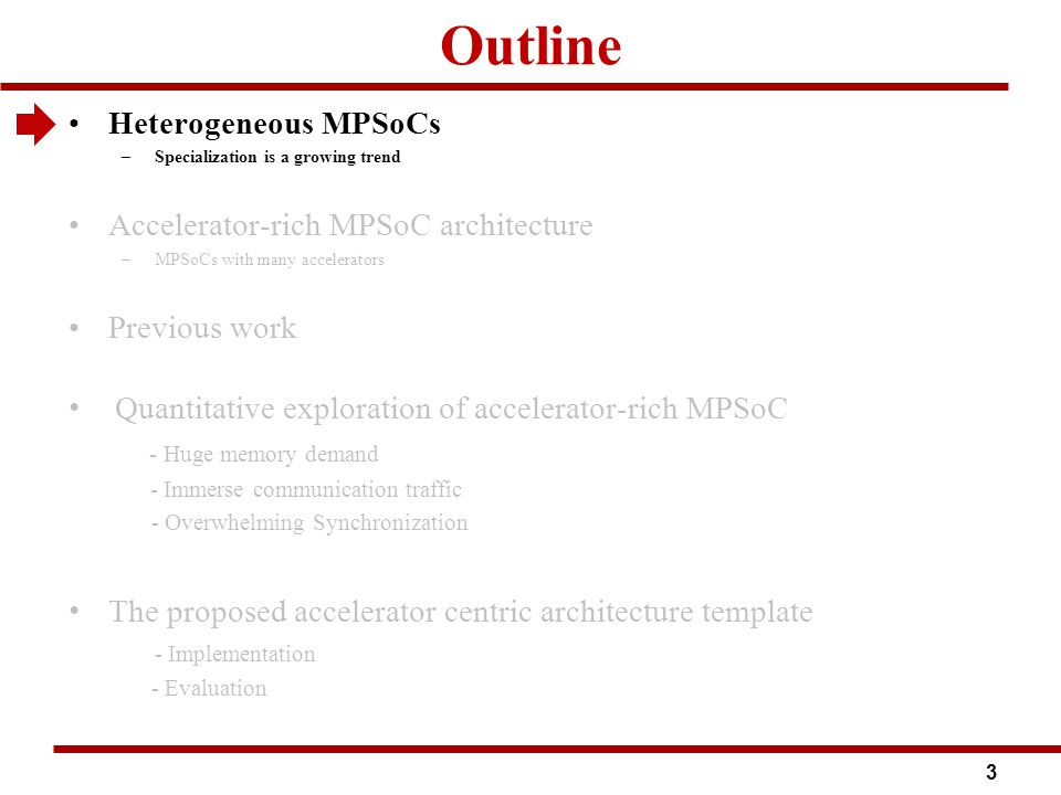 Outline Heterogeneous MPSoCs –Specialization is a growing trend Accelerator-rich MPSoC architecture –MPSoCs with many accelerators Previous work Quantitative exploration of accelerator-rich MPSoC - Huge memory demand - Immerse communication traffic - Overwhelming Synchronization The proposed accelerator centric architecture template - Implementation - Evaluation 3