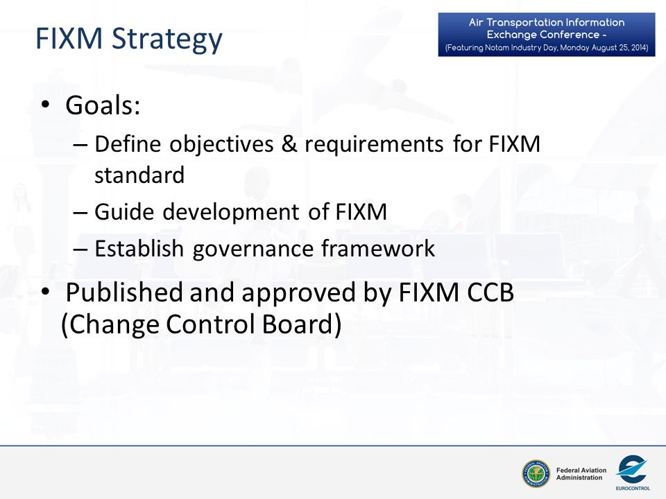 FIXM Strategy Core+Extensions Model: – Consistent with AIXM & WXXM approach – Core Globally applicable – Regional Extensions supplement FIXM core to support additional (e.g.