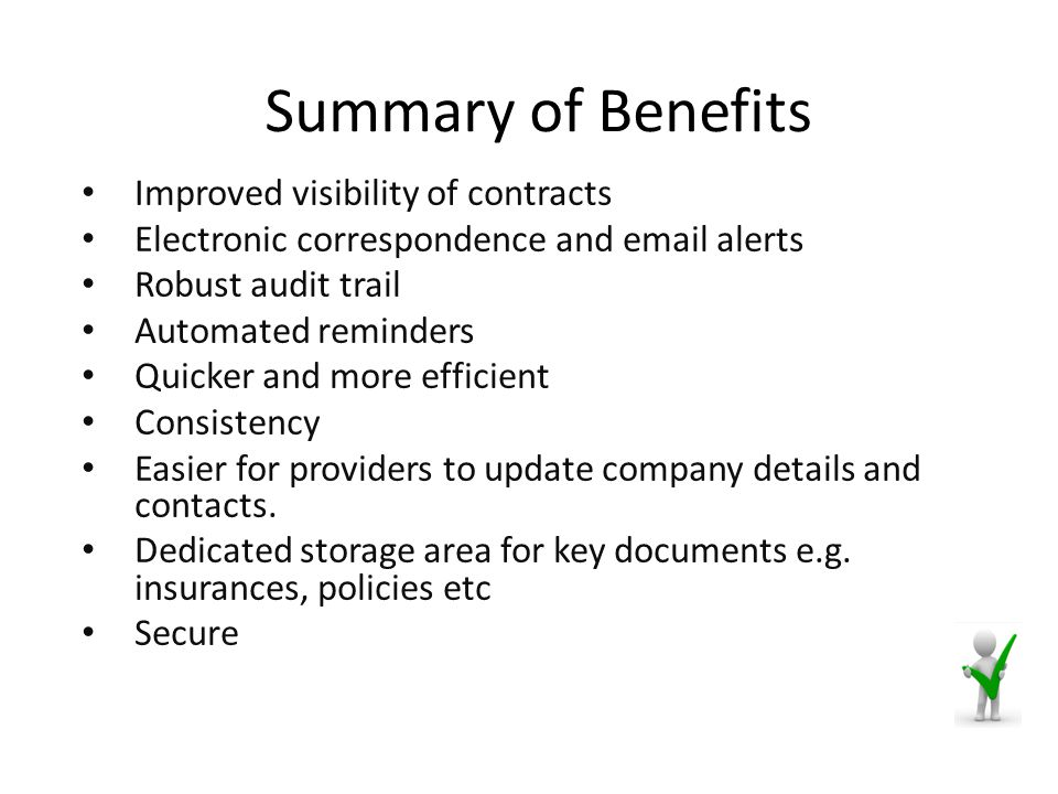 Summary of Benefits Improved visibility of contracts Electronic correspondence and email alerts Robust audit trail Automated reminders Quicker and more efficient Consistency Easier for providers to update company details and contacts.