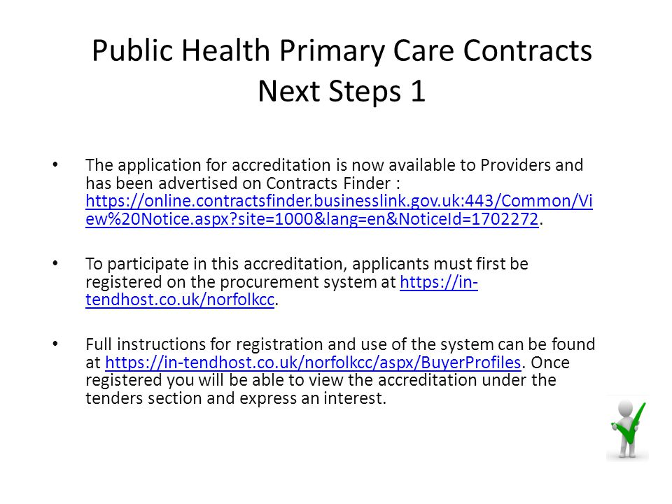 Public Health Primary Care Contracts Next Steps 1 The application for accreditation is now available to Providers and has been advertised on Contracts Finder : https://online.contractsfinder.businesslink.gov.uk:443/Common/Vi ew%20Notice.aspx site=1000&lang=en&NoticeId=1702272.