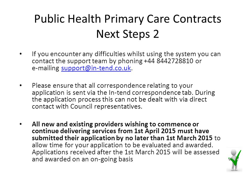 Public Health Primary Care Contracts Next Steps 2 If you encounter any difficulties whilst using the system you can contact the support team by phoning +44 8442728810 or e-mailing support@in-tend.co.uk.support@in-tend.co.uk Please ensure that all correspondence relating to your application is sent via the In-tend correspondence tab.