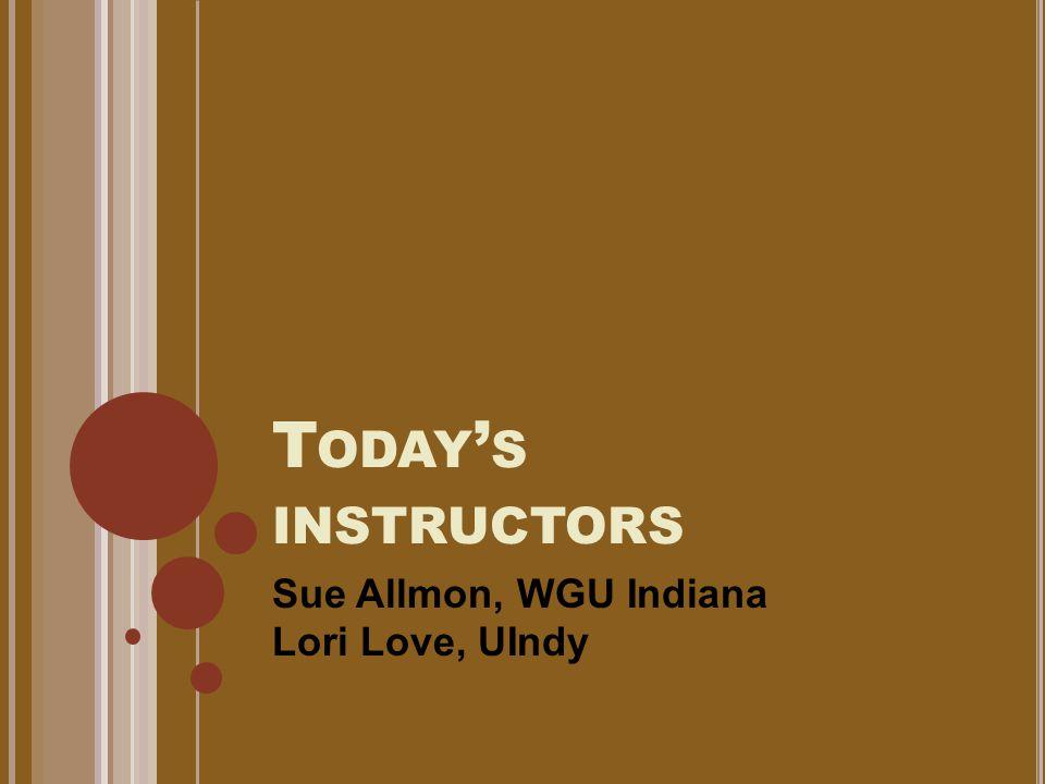 T ODAY ' S INSTRUCTORS Sue Allmon, WGU Indiana Lori Love, UIndy